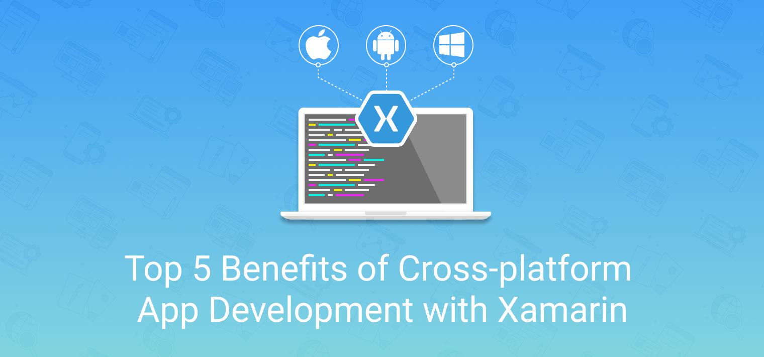 Top 5 Benefits of Cross-platform App Development with Xamarin